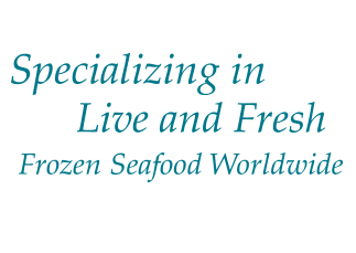 Specializing in Live and Fresh Frozen Seafood Worldwide
